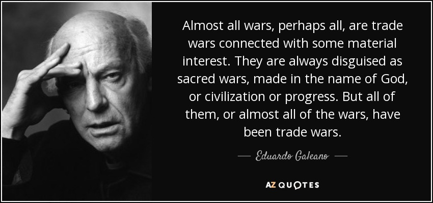 "Own A ""Bit Of Gold"" As We Are Moving Ever Closer To A Trump Trade War quote almost all wars perhaps all are trade wars connected with some material interest they eduardo galeano 10 52 57"